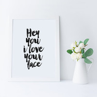 PRINTABLE Art,Hey You I Love Your Face,Lovely Words,Gift For boyfriend,Gift For Him,Love Quotes,Printable Quote,Valentines,Typography Art