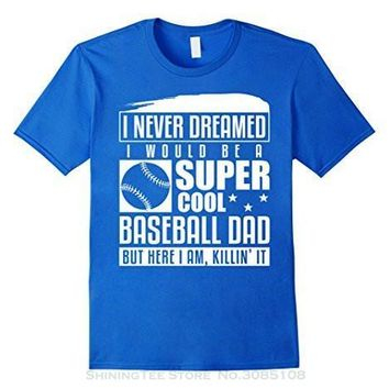 I Never Dreamed I Would Be A Cool Baseball Dad But Here I Am Killin' It - T-shirt