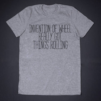 Invention Of Wheel Really Got Thins Rolling Slogan Tee Pun Shirt Sarcasm T Shirt Funny Shirt Graphic Tee Geeky Shirt