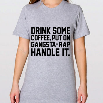 Drink Some Coffe Put On Gangsta Rap Handle It Graphic Tee, Soft T-Shirt by American Apparel