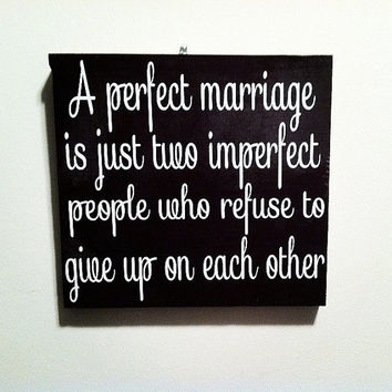 A Perfect Marriage Is Just Two Imperfect People Who Refuse To Give Up On Each Other 10x10 Wood Sign
