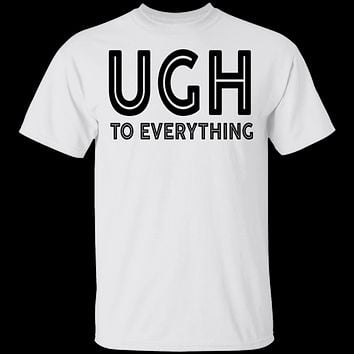 Ugh To Everything T-Shirt
