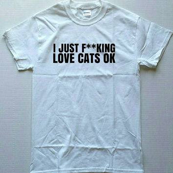I just f**king love cats ok. Shirt. Hipster shirt. Womens shirt. Unisex shirt