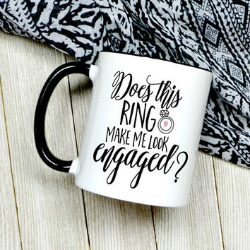 Does This Ring Make Me Look Engaged Coffee Mug - Engagement Gift - Bride To Be - Future Wife Mug - Newly Engaged - Cute Coffee Mug
