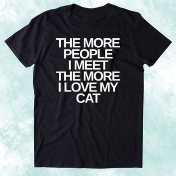 The More People I Meet The More I Love My Cat Shirt Funny Cat Animal Lover Kitten Owner Clothing Tumblr T-shirt