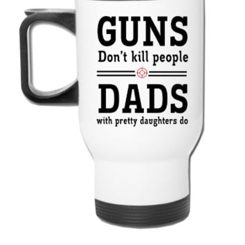 Guns Don't Kill People. Dads with Pretty Daughters - Travel Mug