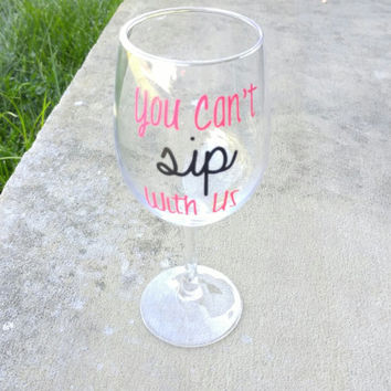 Wine Glass - You Can't Sip With Us Wine Glass, Funny Wine Glass, Birthday Gift Idea, Cute Wine Glass, Mean Girls Inspried
