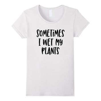 Sometimes I Wet My Plants - Popular Funny Quote T-Shirt