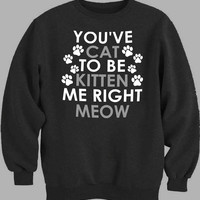 You Kitten Me Right Meow Sweater for Mens Sweater and Womens Sweater *