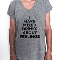 I have mixed drinks about feelings Vneck t shirt women fashion cute sassy party drinking wine tequila trendy slogan quotes saying