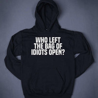 Who Left The Bag Of Idiots Open Funny Slogan Sweatshirt Hoodie Sarcastic Clothing