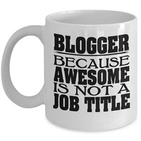 Blogger 11oz White Coffee Mug - Because Awesome Is Not A Job Title - Gift for Bloggers, Blogging Mug, Blogger Gift Ideas, Blogger Coffee Mug