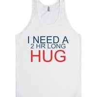 I need a two hour long hug-Unisex White Tank
