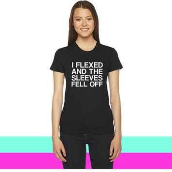 I Flexed And The Sleeves Fell Off women T-shirt