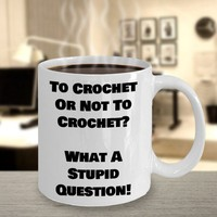 Funny Coffee Mug Gift For Crocheters, Crocheting Gift, Crochet Quote, Hobby Coffee Cup, To Crochet Or Not To Crochet What A Stupid Question