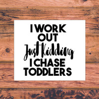 I Workout Just Kidding I Chase Toddlers | Fitness Decal | Toddler Decal | Mother Decal | Baby Mom | Baby Dad | Father | Mother  | 284