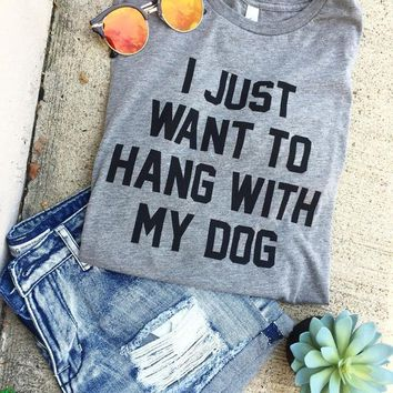 I Just Want to Hang with my Dog Graphic Tee Shirt