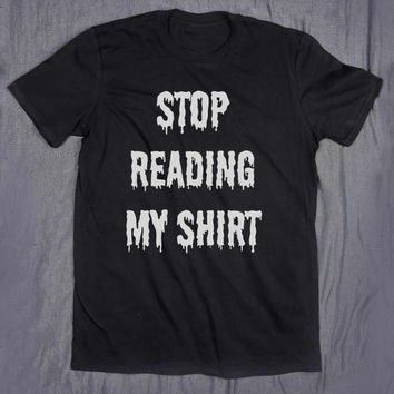 Grunge Tumblr Top Stop Reading My Shirt Slogan Tee Funny Sarcasm T-shirt