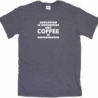 Education is Important But Coffee is Importanter Men's & Women's Tee Shirt OR Hoodie Sweat