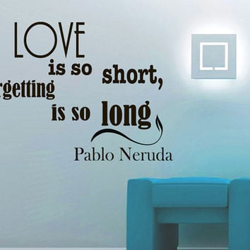 Wall Vinyl Decal Quote Sticker Home Decor Art Mural Love is so short, forgetting is so long Pablo Neruda Z76