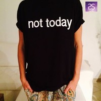 *NOT TODAY Tshirt top shirt fashion funny tumblr instagram swag blogger grunge*
