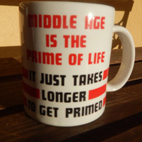 "Funny Coffee Mug ""Middle Age is The Prime of Life it just takes longer to get Primed"""