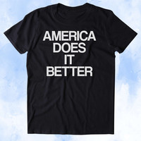 America Does It Better Shirt Funny American Patriotic Pride Freedom Merica Tumblr T-shirt
