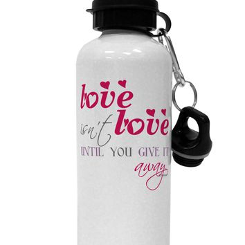Love Isn't Love Until You Give It Away - Color Aluminum 600ml Water Bottle