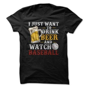 I Just Want To Drink Beer And Watch Baseball