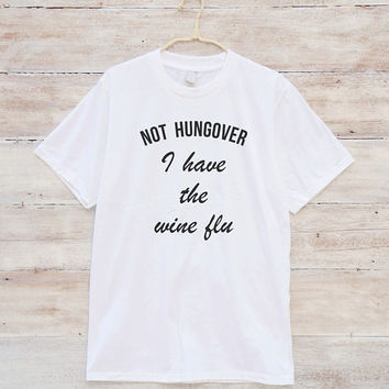 Not hungover I have the wine flu T-shirt