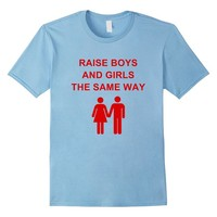 Raise Boys And Girls The Same Way T-Shirt - Unisex