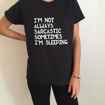 I'm not always sarcastic sometimes i'm sleeping Tshirt Fashion funny slogan quotes tumblr womens humor present birthday gifts tops tees