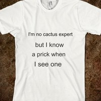 I'M NO CACTUS EXPERT, BUT I KNOW A PRICK WHEN I SEE ONE.