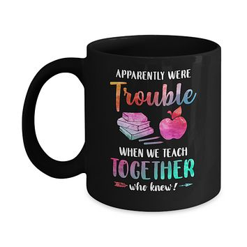 Apparently We're Trouble When We Teach Together Teacher Mug
