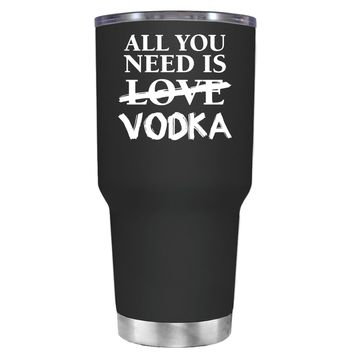 All You Need is Vodka on Black 30 oz Tumbler Cup
