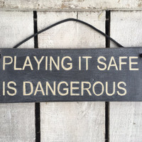 Playing it safe is dangerous. inspirational sign. gift for him/her.
