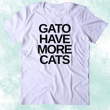 Gato Have More Cats Shirt Funny Cat Animal Lover Kitten Owner Clothing Tumblr T-shirt