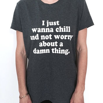 I just wanna chill and not worry about a damn thing dark heather Tshirt Fashion funny slogan womens girls sassy cute work out gym