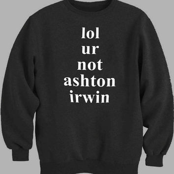 lol ur not ashton Irwin 5 Second of Summer Sweater for Mens Sweater and Womens Sweater ***