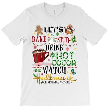 let's bake stuff drink hot cocoa and watch hallmark christmas movies T-Shirt