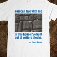 YOU CAN LIVE WITH ME IN THIS HOUSE I'VE BUILT OUT OF WRITERS BLOCKS. - PETER WENTZ