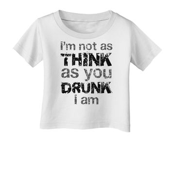 I'm not as THINK as you DRUNK I am Infant T-Shirt