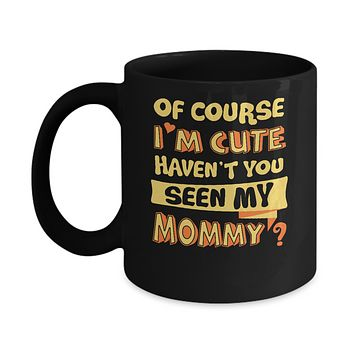 Of Course I'm Cute Haven't You Seen My Mommy Mug