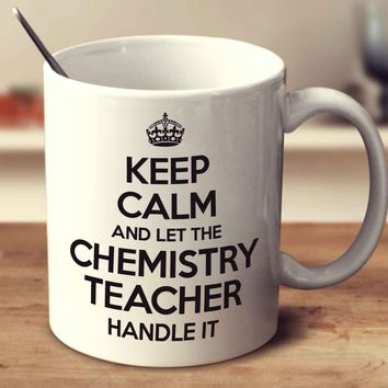 Keep Calm And Let The Chemistry Teacher Handle It