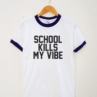 School Kills My Vibe Shirt Teenage Gifts Hipster Teen Funny Quote Shirt Unisex Shirt Women Tee Shirt Men Tee Shirt Ringer Shirt Short Sleeve