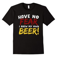 Have No Fear I Brew My Own Beer T-Shirt