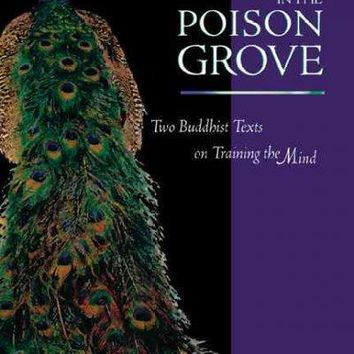 Peacock in the Poison Grove: Two Buddhist Texts on Training the Mind : The Wheel-Weapon (Mtshon Cha 'Khor Lo) & the Poison-Destroying Peacock (Rma Bya Dug 'Joms)