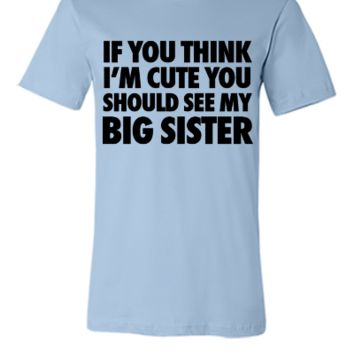 If You Think I'm Cute You Should See My Big Sister - Unisex T-shirt