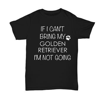 Golden Retriever Dog Shirts - If I Can't Bring My Golden Retriever I'm Not Going Unisex Golden Retrievers T-Shirt Gifts