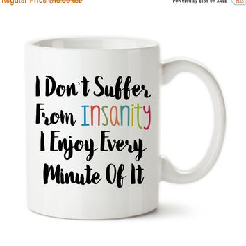 I Don't Suffer From Insanity I Enjoy Every Minute Of It, I'm Crazy, Love Being Crazy, Craziness, Funny, Joke, Coffee Mug, Coffee Cup